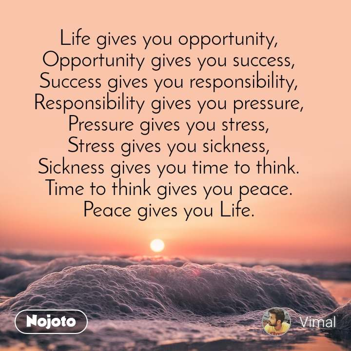 Life gives you opportunity, Opportunity gives you success, Success gives you responsibility, Responsibility gives you pressure, Pressure gives you stress, Stress gives you sickness, Sickness gives you time to think. Time to think gives you peace. Peace gives you Life.
