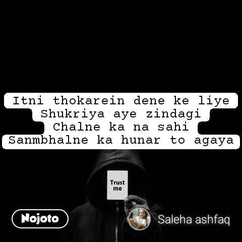 Trust me Itni thokarein dene ke liye Shukriya aye zindagi Chalne ka na sahi Sanmbhalne ka hunar to agaya