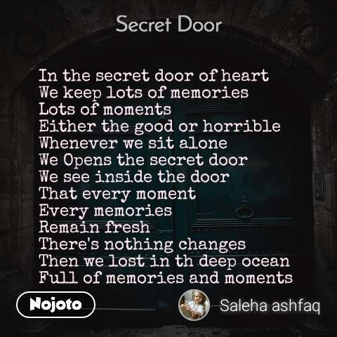 Secret door   In the secret door of heart We keep lots of memories  Lots of moments  Either the good or horrible  Whenever we sit alone We Opens the secret door  We see inside the door That every moment Every memories Remain fresh There's nothing changes Then we lost in th deep ocean Full of memories and moments