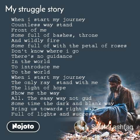 My Struggle story When i start my journey Countless way stand Front of me Some full of bashes, throne And wildly fire Some full of with the petal of roses Don't know where i go There's no guidance  In the world  To introduce me To the world  When i start my journey  The only ray  stand with me The light of hope Show me the way  All. The eaay way not gud Some time the dark and blank way Bring us towards right way  Full of lights and success