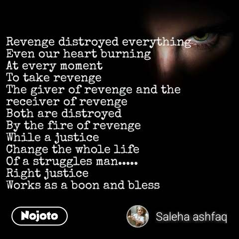 Revenge distroyed everything Even our heart burning At every moment  To take revenge The giver of revenge and the receiver of revenge Both are distroyed By the fire of revenge While a justice Change the whole life Of a struggles man..... Right justice Works as a boon and bless