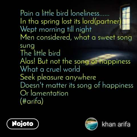 Pain a little bird loneliness...... In tha spring lost its lord(partner) Wept morning till night Men considered, what a sweet song sung The little bird Alas! But not the song of happiness What a cruel world Seek pleasure anywhere Doesn't matter its song of happiness Or lamentation (#arifa)