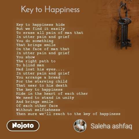 Key to Happiness Key to happiness hide But we find it easily  To erase all pain of man that In utter pain and grief  You do something That brings smile  On the face of man that In utter pain and grief You show The right path to To blind man Had lost his eyes....  In utter pain and grief You arrange a bread For the starving child That near to his death The key to happiness Hide in the heart of each other We need to stand in unity And brings smile Of each other face Without selfishness Then sure we'll reach to the key of happiness