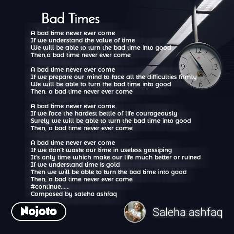 Bad Times A bad time never ever come If we understand the value of time We will be able to turn the bad time into good Then,a bad time never ever come  A bad time never ever come If we prepare our mind to face all the difficulties firmly We will be able to turn the bad time into good Then, a bad time never ever come  A bad time never ever come If we face the hardest bettle of life courageously Surely we will be able to turn the bad time into good Then, a bad time never ever come  A bad time never ever come If we don't waste our time in useless gossiping It's only time which make our life much better or ruined If we understand time is gold Then we will be able to turn the bad time into good  Then, a bad time never ever come #continue...... Composed by saleha ashfaq
