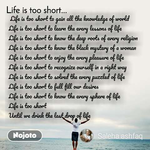 Life is too short..  Life is too short to gain all the knowledge of world Life is too short to learn the every lessons of life Life is too short to know the deep roots of every religion Life is too short to know the black mystery of a woman Life is too short to enjoy the every pleasure of life Life is too short to recognize ourself in a right way Life is too short to solved the every puzzled of life  Life is too short to full fill our desires  Life is too short to know the every sphere of life Life is too short  Until we drink the last drop of life