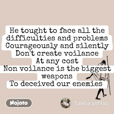He tought to face all the difficulties and problems Courageously and silently Don't create voilance At any cost Non voilance is the biggest weapons To deceived our enemies