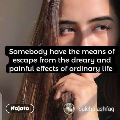 Somebody have the means of escape from the dreary and painful effects of ordinary life