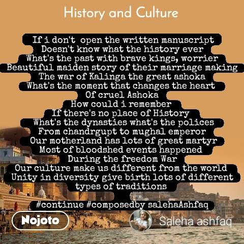 History and Culture   If i don't  open the written manuscript Doesn't know what the history ever What's the past with brave kings, worrier Beautiful maiden story of their marriage making The war of Kalinga the great ashoka What's the moment that changes the heart  Of cruel Ashoka How could i remember  If there's no place of History    What's the dynasties what's the polices  From chandrgupt to mughal emperor  Our motherland has lots of great martyr Most of bloodshed events happened  During the freedom War Our culture make us different from the world  Unity in diversity give birth lots of different types of traditions   #continue #composedby salehaAshfaq