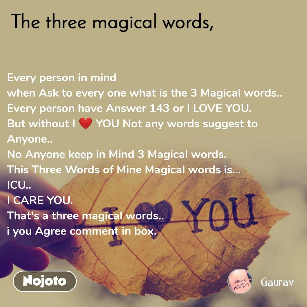 The three magical words Every person in mind  when Ask to every one what is the 3 Magical words.. Every person have Answer 143 or I LOVE YOU. But without I ❤ YOU Not any words suggest to Anyone.. No Anyone keep in Mind 3 Magical words. This Three Words of Mine Magical words is... ICU.. I CARE YOU.  That's a three magical words.. i you Agree comment in box.