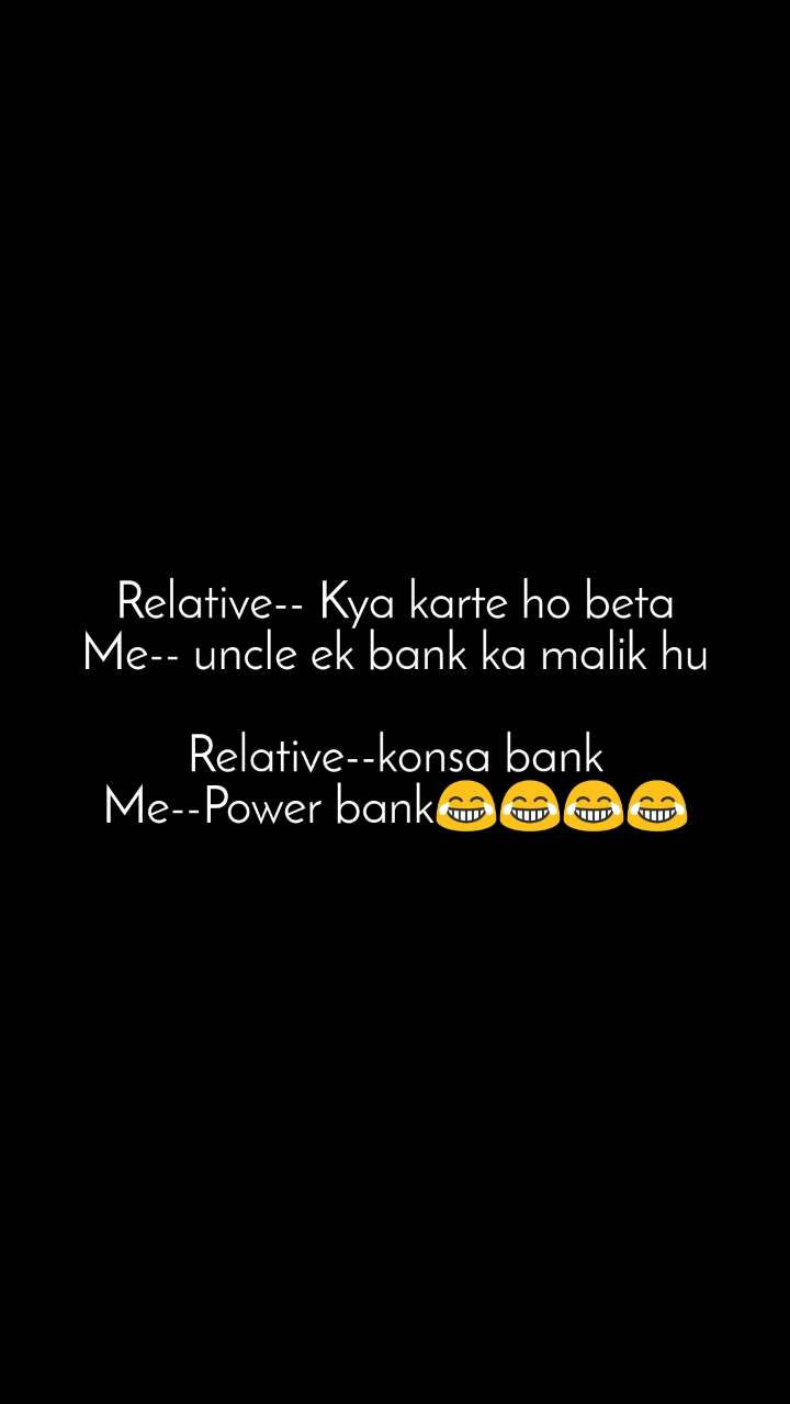 Relative-- Kya karte ho beta Me-- uncle ek bank ka malik hu  Relative--konsa bank Me--Power bank😂😂😂😂