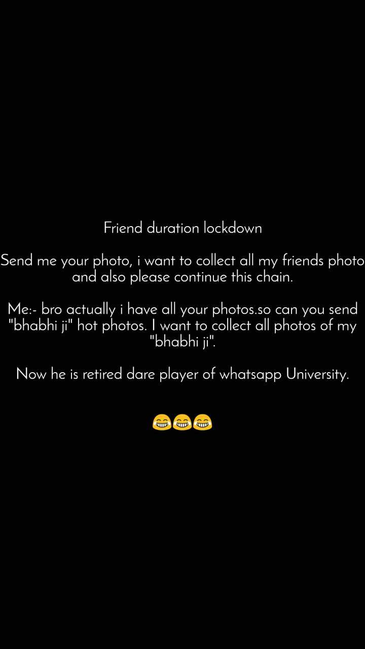 """Friend duration lockdown  Send me your photo, i want to collect all my friends photo and also please continue this chain.  Me:- bro actually i have all your photos.so can you send """"bhabhi ji"""" hot photos. I want to collect all photos of my """"bhabhi ji"""".  Now he is retired dare player of whatsapp University.   😂😂😂"""