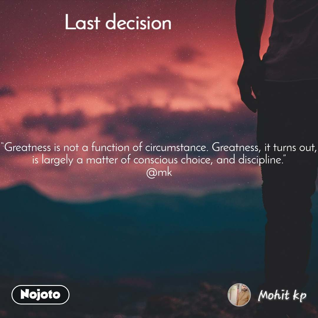 "Last decision ""Greatness is not a function of circumstance. Greatness, it turns out, is largely a matter of conscious choice, and discipline."" @mk"