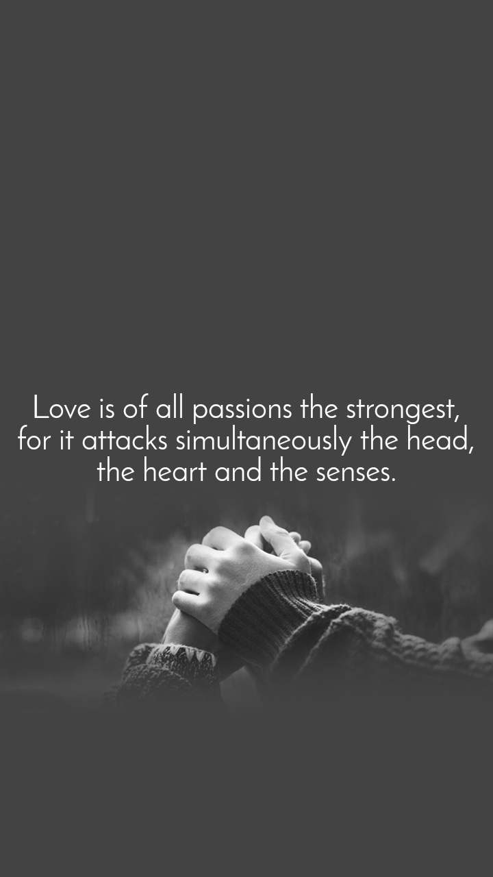 Love is of all passions the strongest, for it attacks simultaneously the head, the heart and the senses.