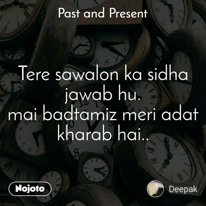 Past and present Tere sawalon ka sidha jawab hu. mai badtamiz meri adat kharab hai..