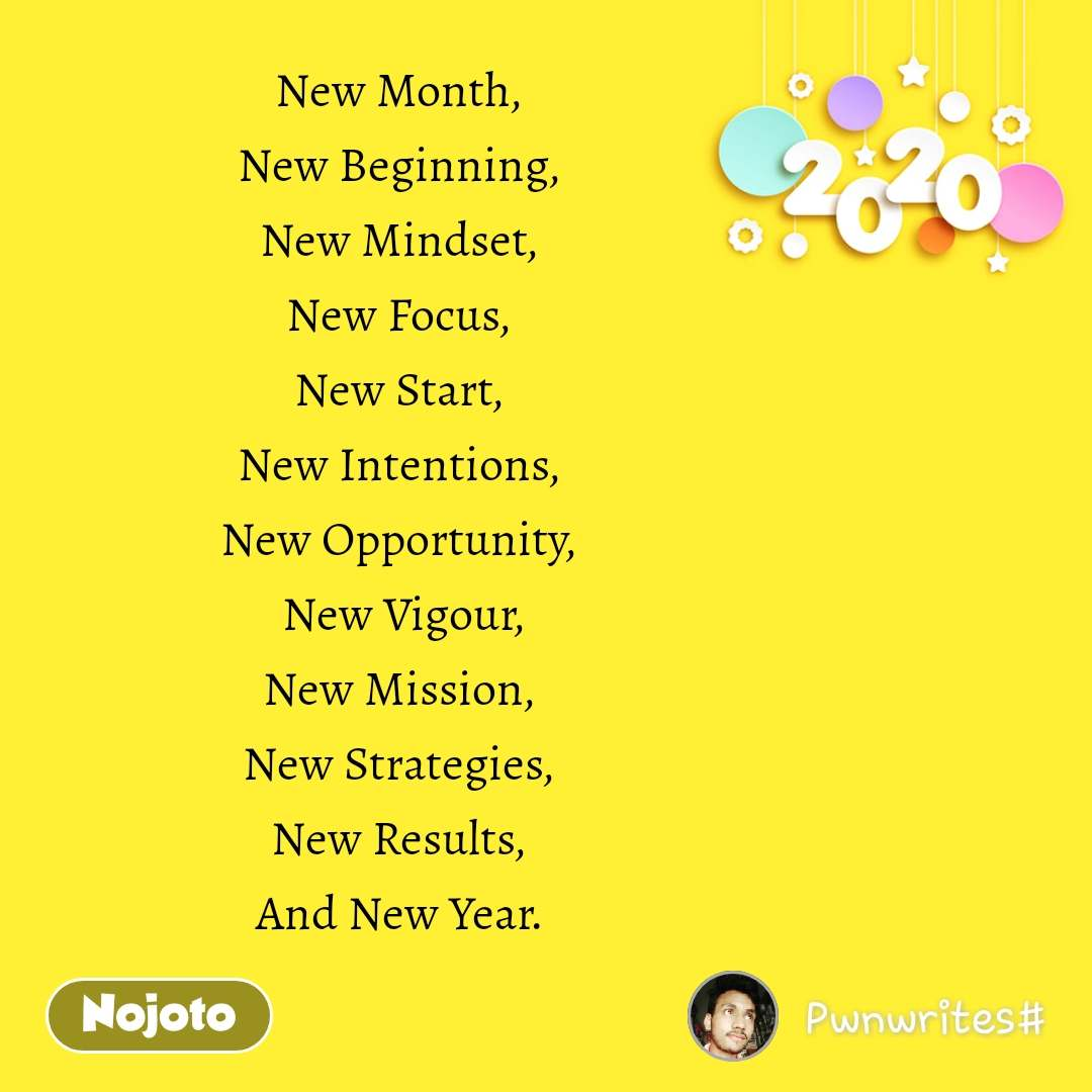 Happy New Year New Month,  New Beginning,  New Mindset,  New Focus,  New Start,  New Intentions,  New Opportunity,   New Vigour,  New Mission,  New Strategies,  New Results,  And New Year.