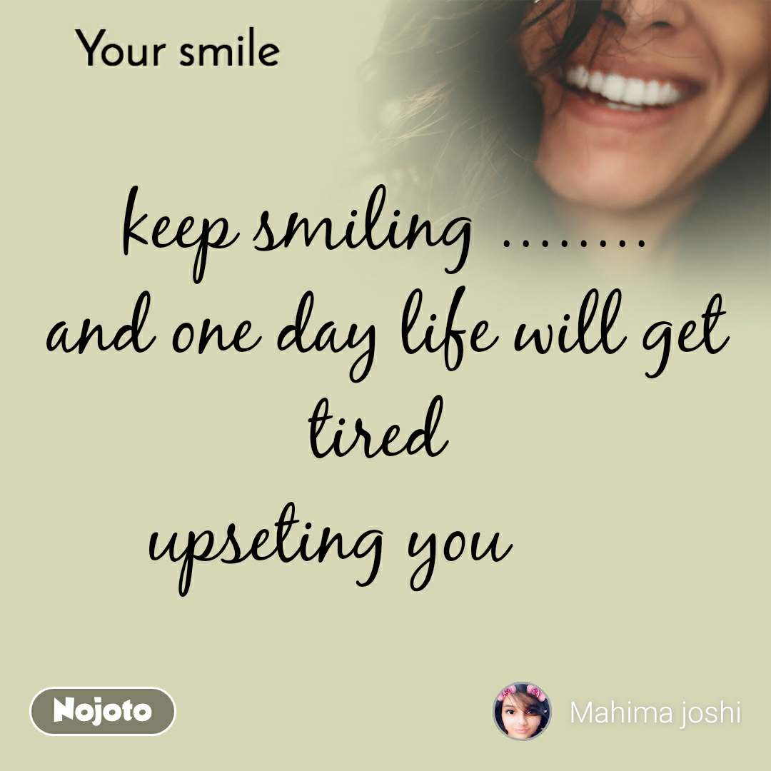 Your smile  keep smiling ........ and one day life will get tired  upseting you