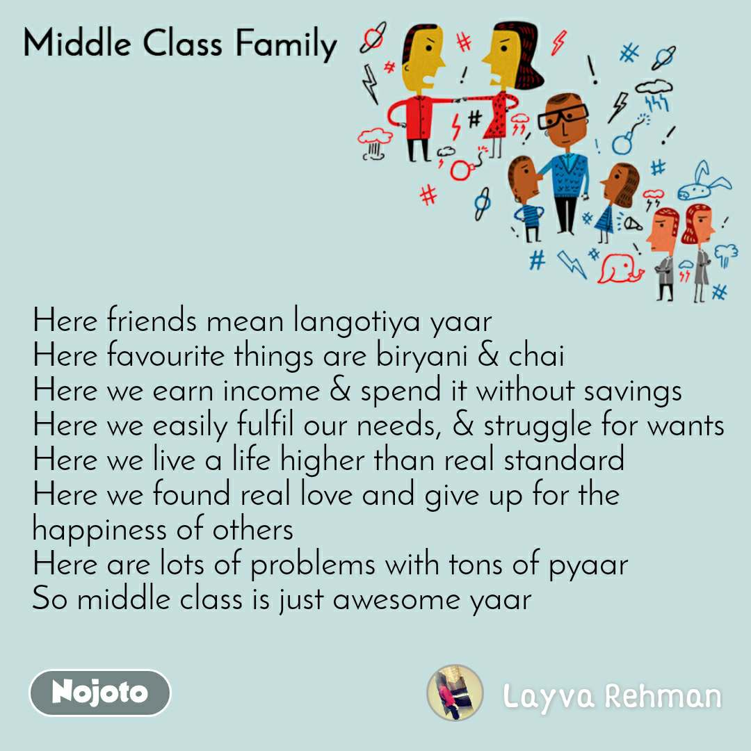 Middle Class Family  Here friends mean langotiya yaar Here favourite things are biryani & chai  Here we earn income & spend it without savings Here we easily fulfil our needs, & struggle for wants Here we live a life higher than real standard Here we found real love and give up for the happiness of others Here are lots of problems with tons of pyaar So middle class is just awesome yaar