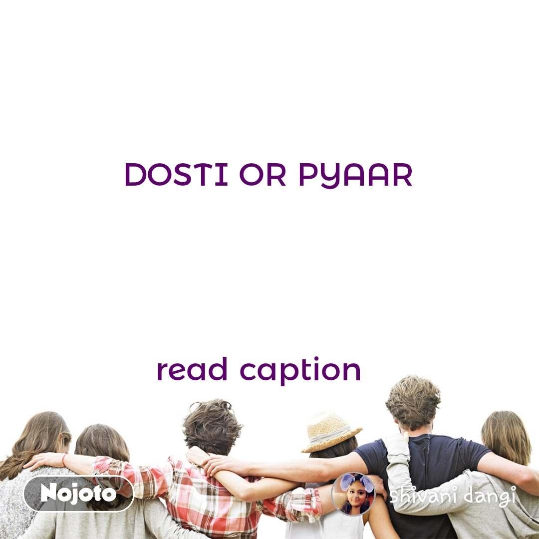 DOSTI OR PYAAR       read caption
