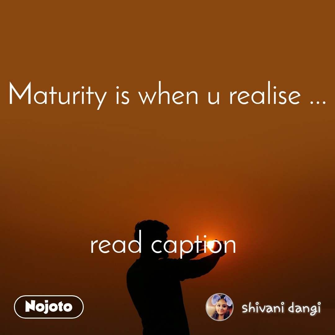 Maturity is when u realise ...       read caption