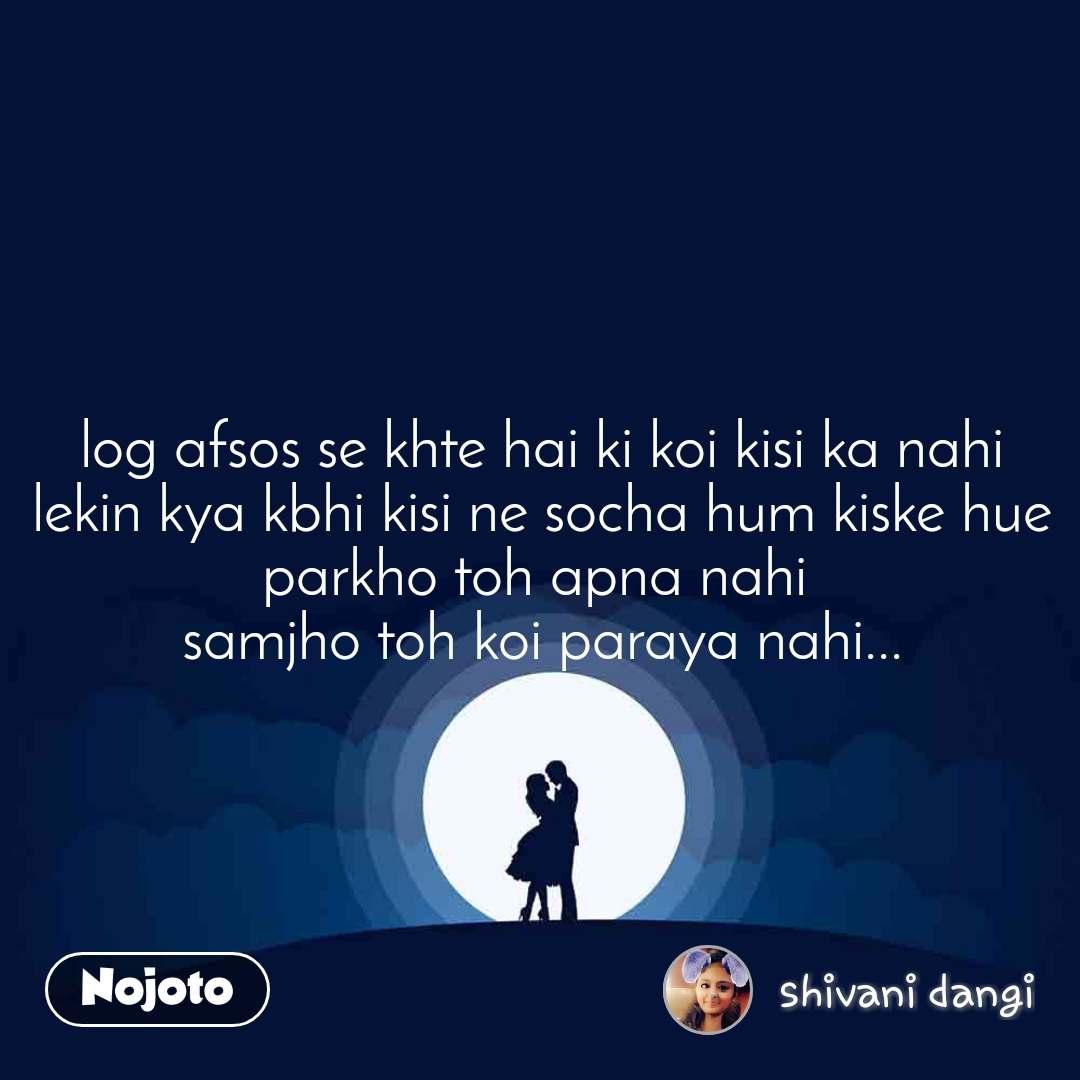 log afsos se khte hai ki koi kisi ka nahi lekin kya kbhi kisi ne socha hum kiske hue parkho toh apna nahi  samjho toh koi paraya nahi...
