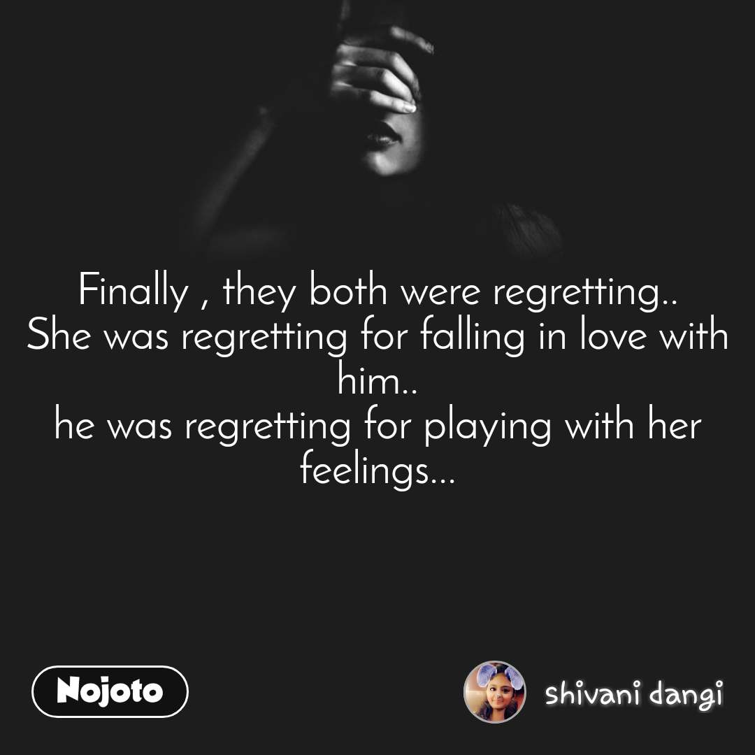 Finally , they both were regretting.. She was regretting for falling in love with him.. he was regretting for playing with her feelings...