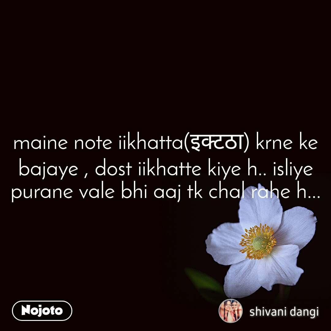 maine note iikhatta(इक्टठा) krne ke bajaye , dost iikhatte kiye h.. isliye purane vale bhi aaj tk chal rahe h...
