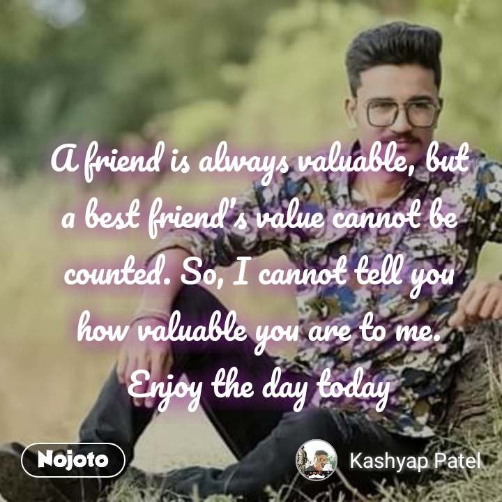 A friend is always valuable, but a best friend's value cannot be counted. So, I cannot tell you how valuable you are to me.               Enjoy the day today