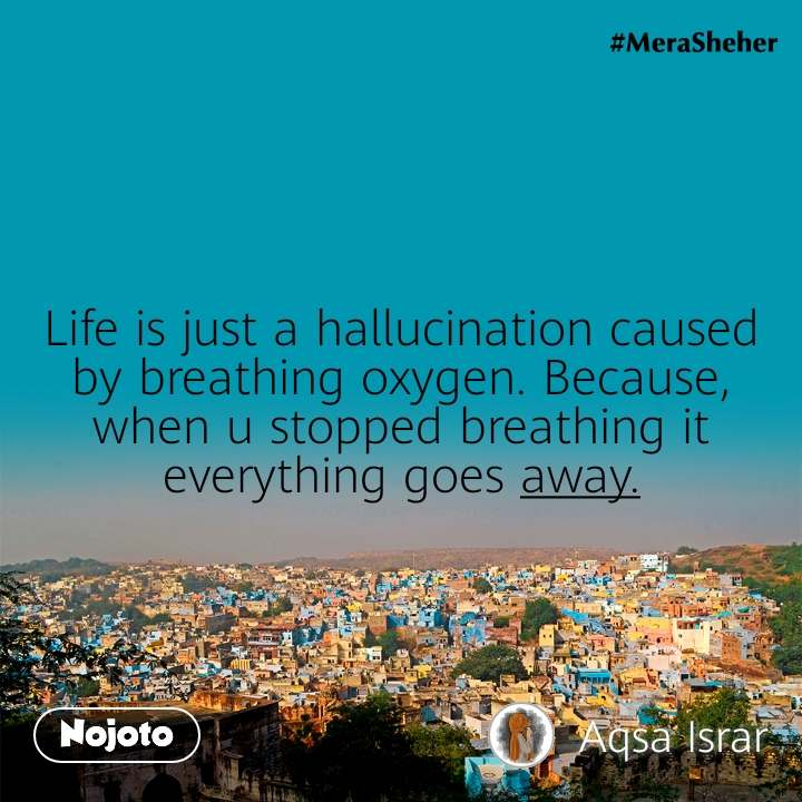 Life is just a hallucination caused by breathing oxygen. Because, when u stopped breathing it everything goes away.