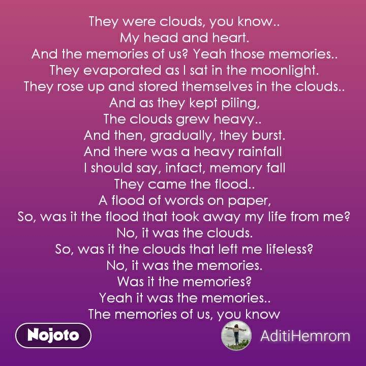 They were clouds, you know.. My head and heart. And the memories of us? Yeah those memories.. They evaporated as I sat in the moonlight. They rose up and stored themselves in the clouds.. And as they kept piling, The clouds grew heavy..  And then, gradually, they burst. And there was a heavy rainfall  I should say, infact, memory fall They came the flood.. A flood of words on paper, So, was it the flood that took away my life from me? No, it was the clouds. So, was it the clouds that left me lifeless? No, it was the memories. Was it the memories? Yeah it was the memories.. The memories of us, you know
