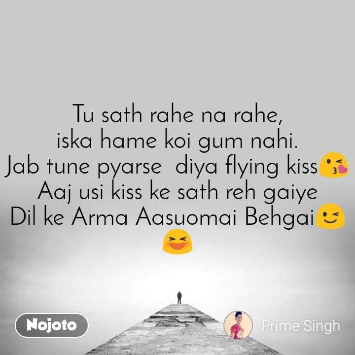 Tu sath rahe na rahe, iska hame koi gum nahi. Jab tune pyarse  diya flying kiss😘 Aaj usi kiss ke sath reh gaiye Dil ke Arma Aasuomai Behgai😉😆