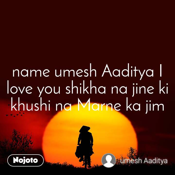 name umesh Aaditya I love you shikha na jine ki khushi na Marne ka jim