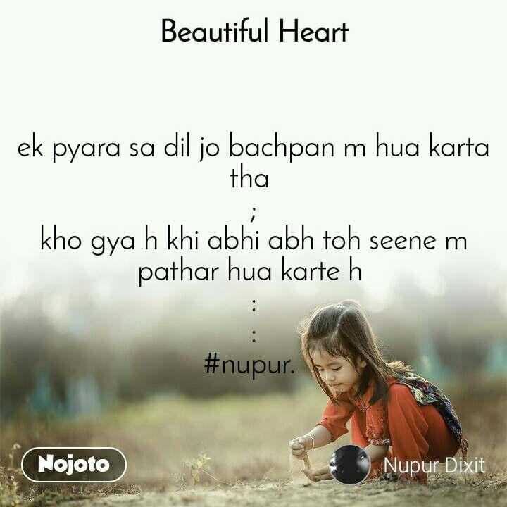 Beautiful Heart ek pyara sa dil jo bachpan m hua karta tha  ; kho gya h khi abhi abh toh seene m pathar hua karte h  : : #nupur.