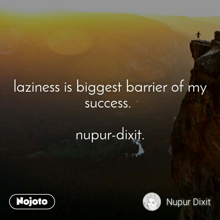 laziness is biggest barrier of my success.   nupur-dixit.