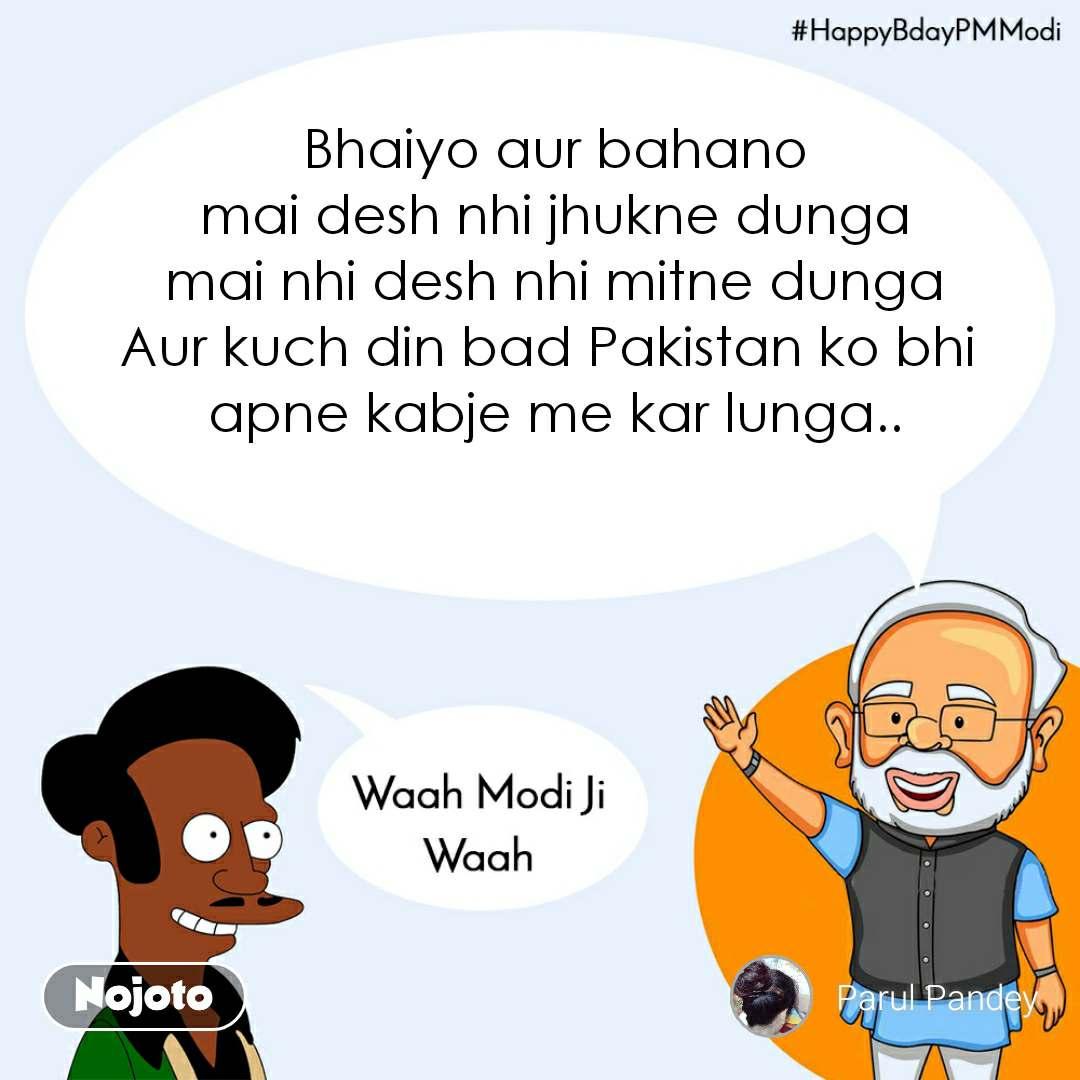Waah Modi Ji Waah,HappyBdayPMModi   Bhaiyo aur bahano mai desh nhi jhukne dunga mai nhi desh nhi mitne dunga Aur kuch din bad Pakistan ko bhi  apne kabje me kar lunga..
