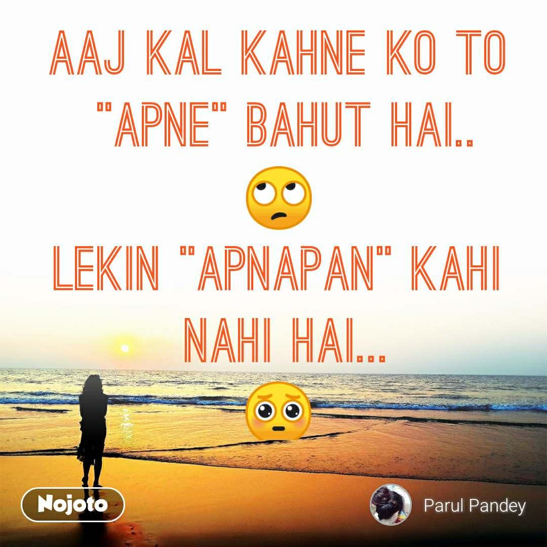 """Aaj Kal Kahne ko To  """"Apne"""" bahut hai.. 🙄 lekin """"Apnapan"""" kahi  nahi hai... 🥺"""