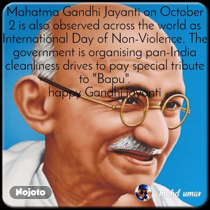 "Mahatma Gandhi Jayanti on October 2 is also observed across the world as International Day of Non-Violence. The government is organising pan-India cleanliness drives to pay special tribute to ""Bapu"". happy Gandhi jayanti"