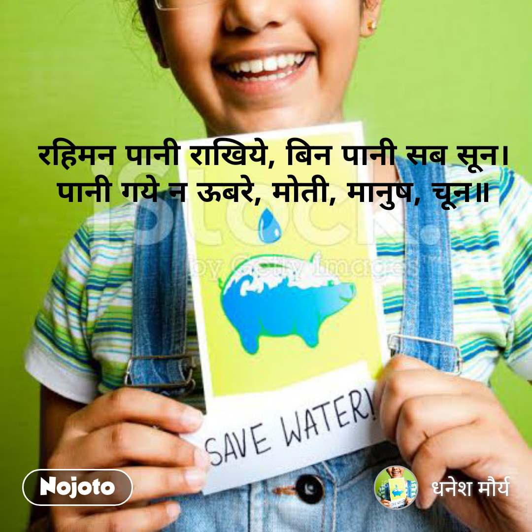 रहिमन पानी राखिये, बिन पानी सब सून। पानी गये न ऊबरे, मोती, मानुष, चून॥