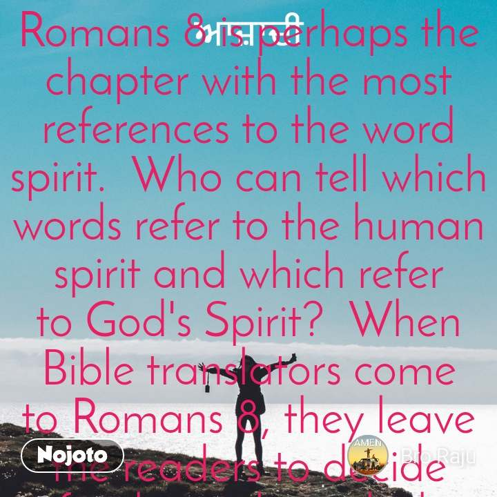 ਆਜ਼ਾਦੀ Romans 8 is perhaps the chapter with the most references to the word spirit.  Who can tell which words refer to the human spirit and which refer to God's Spirit?  When Bible translators come to Romans 8, they leave the readers to decide for themselves which spirit refers to the human spirit and which refers to God's Spirit.  When the English versions come to the word pneuma, some use an upper-case spirit, and others use a lower-case spirit.  All versions differ in this respect, and no one person's view is authoritative.  The truth is that it is impossible to differentiate between the Holy Spirit and man's spirit.  When we received a new spirit, we received God's Spirit at the same time.  When our human spirit was revived from its deadened state, we received the Holy Spirit at the same time.  The Holy Spirit resides in our spirit, but it is difficult to tell which is the Holy Spirit and which is our spirit.  There is a distinction between the Holy Spirit and our spirit, but the two are not separate.  Hence, the release of the spirit is not merely a release of man's spirit but a release of the Holy Spirit through man's spirit, because the two spirits are one.  We can differentiate the two spirits as terms but not in fact.  The release of the spirit is the release of the human spirit.  It is also the release of the Holy Spirit.  When others touch our spirit, they are touching the Holy Spirit at the same time.  If we can provide others the opportunity to touch our spirit, we should thank the Lord because they are being provided with an opportunity to touch God's Spirit at the same time.  In fact, our spirit brings God's Spirit to men.