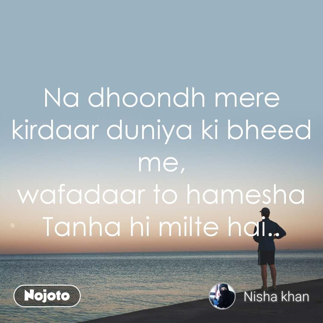Na dhoondh mere kirdaar duniya ki bheed me, wafadaar to hamesha Tanha hi milte hai..