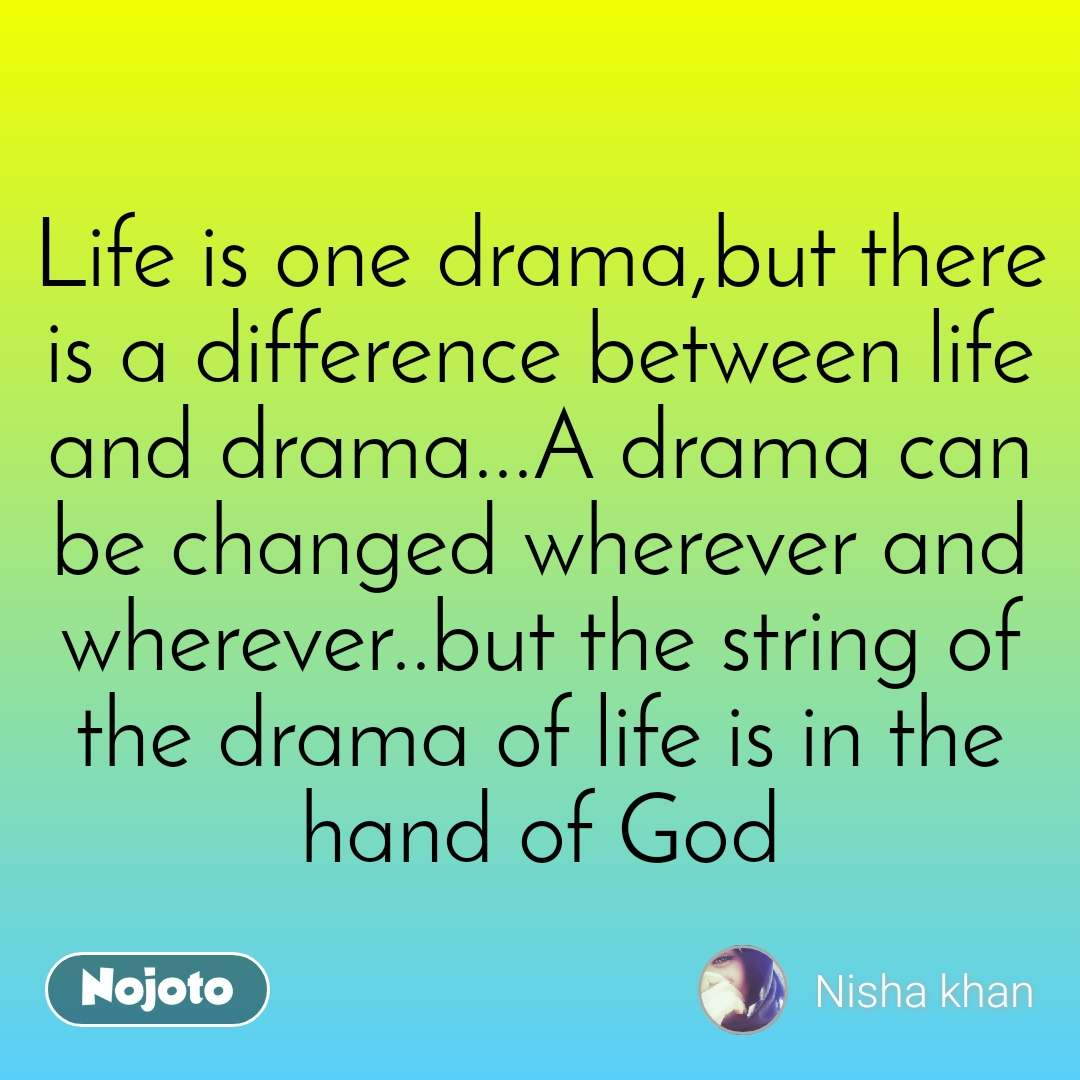 Life is one drama,but there is a difference between life and drama...A drama can be changed wherever and wherever..but the string of the drama of life is in the hand of God