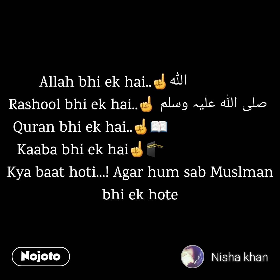 Allah bhi ek hai..☝️اللہ              Rashool bhi ek hai..☝️ صلی اللہ علیہ وسلم  Quran bhi ek hai..☝️📖                         Kaaba bhi ek hai☝️🕋                         Kya baat hoti...! Agar hum sab Muslman bhi ek hote