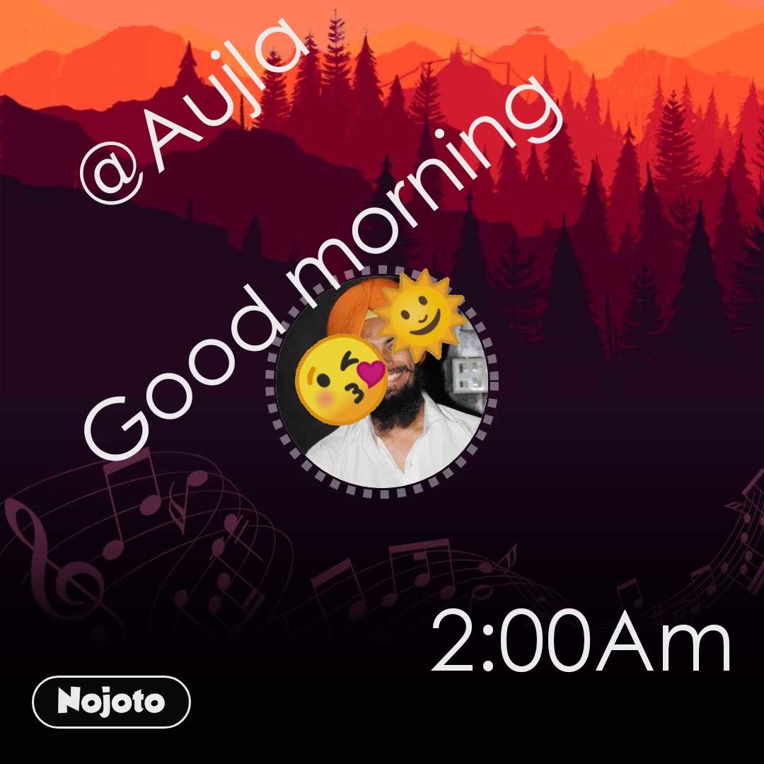 @Aujla  Good morning 😘🌞 2:00Am