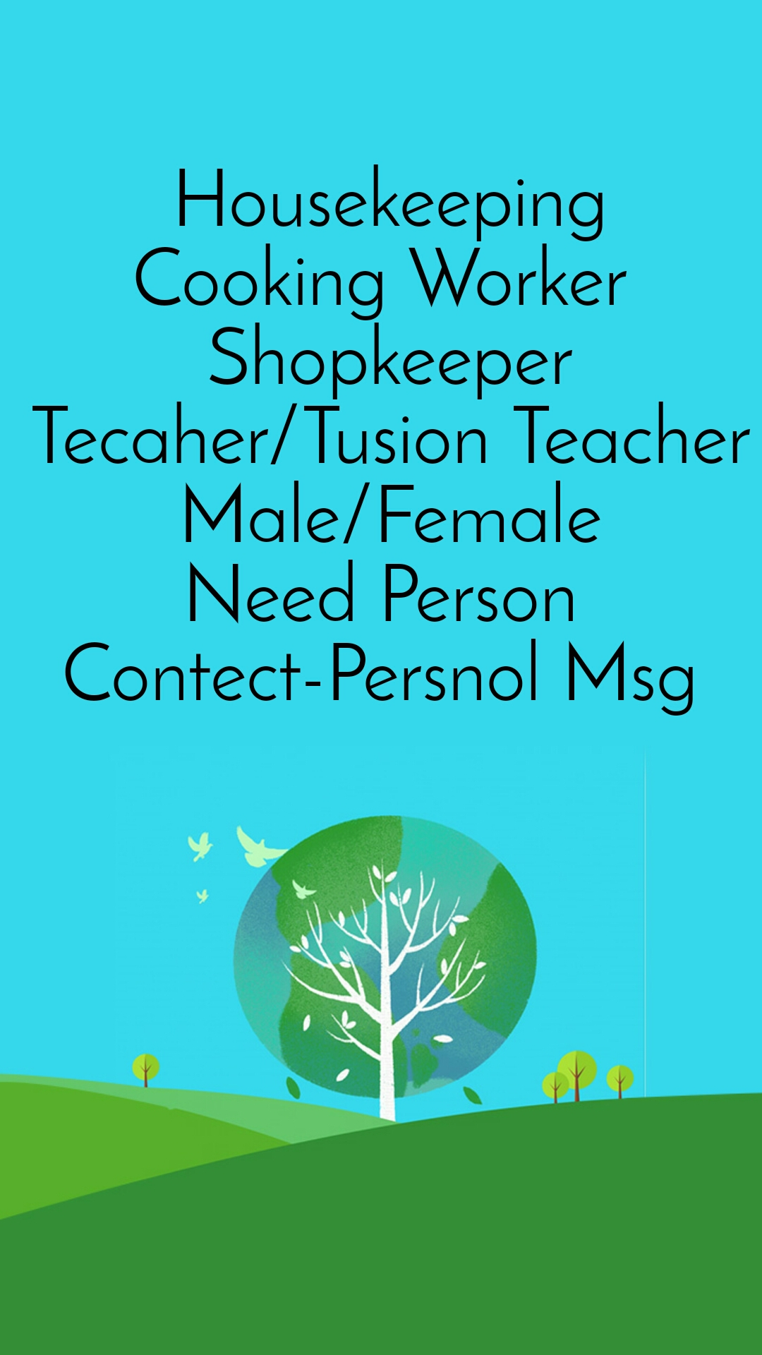 Housekeeping Cooking Worker  Shopkeeper Tecaher/Tusion Teacher Male/Female Need Person  Contect-Persnol Msg
