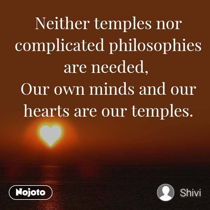 Neither temples nor complicated philosophies are needed,  Our own minds and our hearts are our temples.