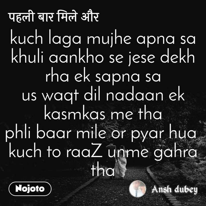 पहली बार मिले और kuch laga mujhe apna sa khuli aankho se jese dekh rha ek sapna sa us waqt dil nadaan ek kasmkas me tha phli baar mile or pyar hua  kuch to raaZ unme gahra tha