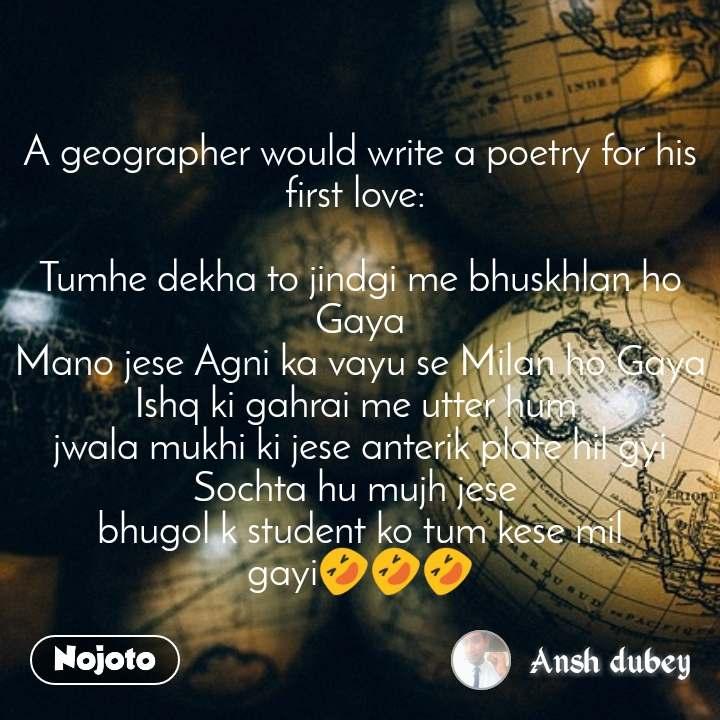 A geographer would write a poetry for his first love:   Tumhe dekha to jindgi me bhuskhlan ho Gaya Mano jese Agni ka vayu se Milan ho Gaya Ishq ki gahrai me utter hum  jwala mukhi ki jese anterik plate hil gyi Sochta hu mujh jese  bhugol k student ko tum kese mil gayi🤣🤣🤣