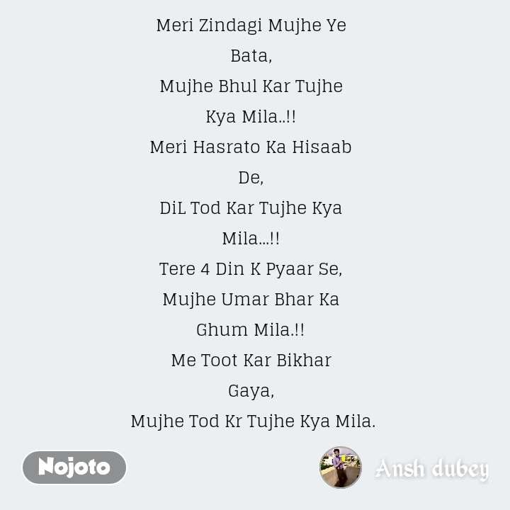 Meri Zindagi Mujhe Ye Bata, Mujhe Bhul Kar Tujhe Kya Mila..!! Meri Hasrato Ka Hisaab De, DiL Tod Kar Tujhe Kya Mila...!! Tere 4 Din K Pyaar Se, Mujhe Umar Bhar Ka Ghum Mila.!! Me Toot Kar Bikhar Gaya, Mujhe Tod Kr Tujhe KyaMila.