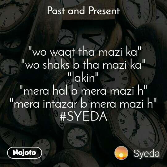 "Past and present  ""wo waqt tha mazi ka"" ""wo shaks b tha mazi ka"" ""lakin"" ""mera hal b mera mazi h"" ""mera intazar b mera mazi h"" #SYEDA"