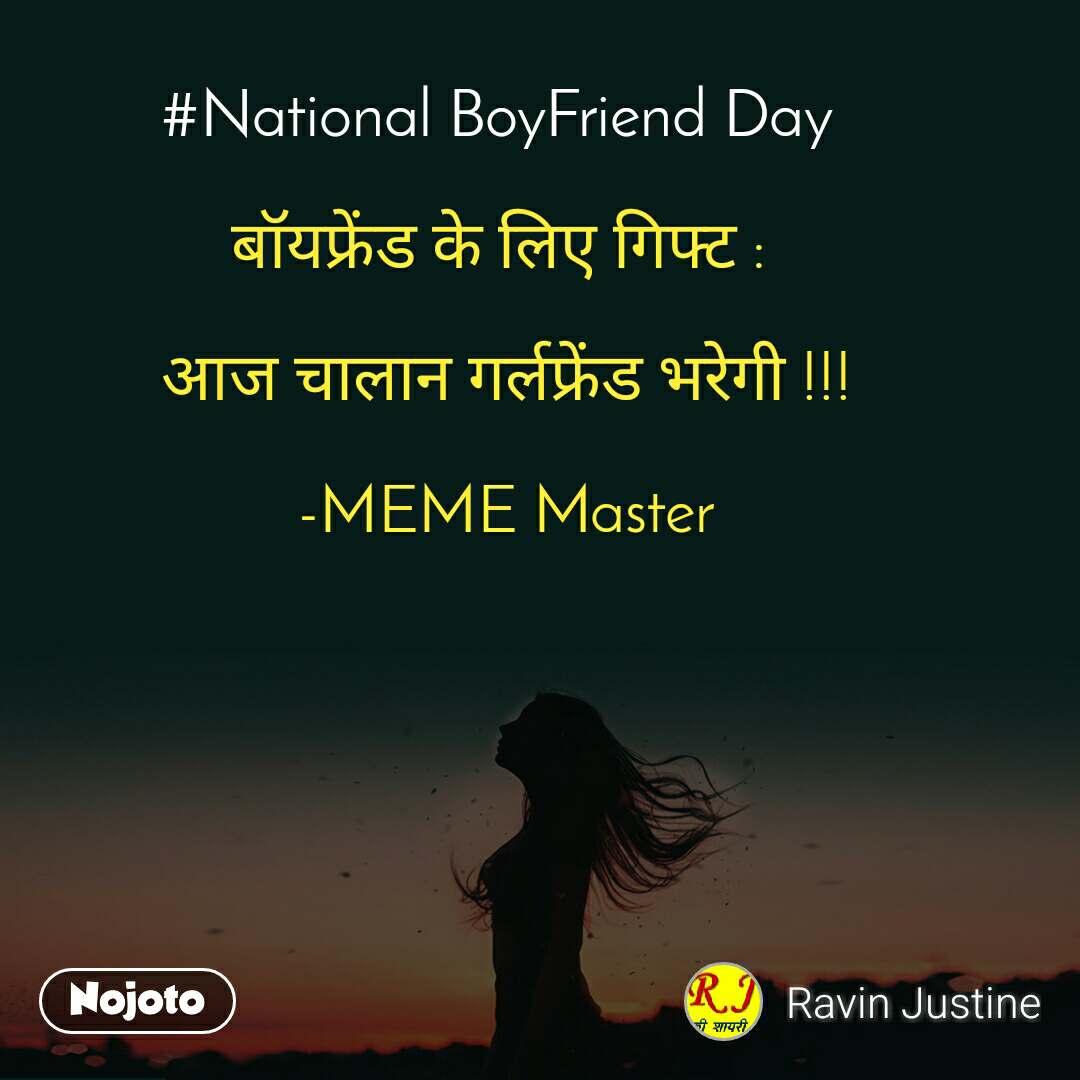 #National BoyFriend Day   बॉयफ्रेंड के लिए गिफ्ट :   आज चालान गर्लफ्रेंड भरेगी !!!  -MEME Master