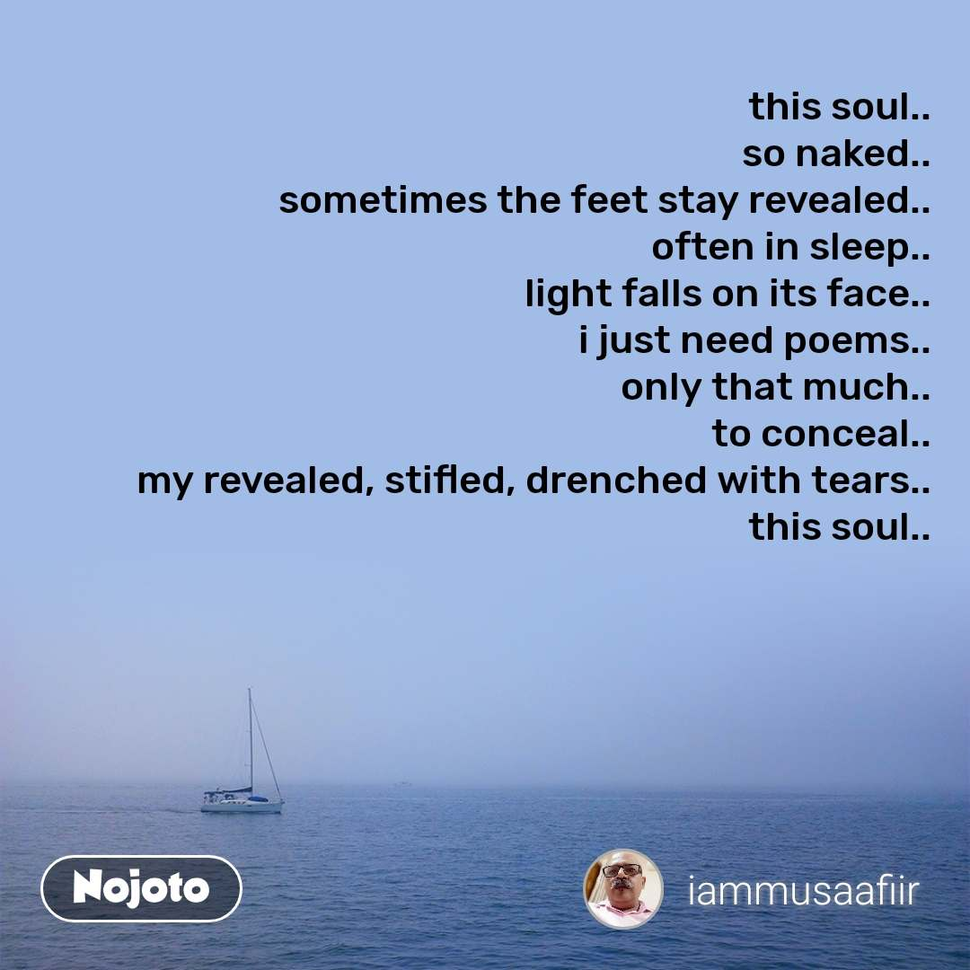 this soul.. so naked.. sometimes the feet stay revealed.. often in sleep.. light falls on its face.. i just need poems.. only that much.. to conceal.. my revealed, stifled, drenched with tears.. this soul..